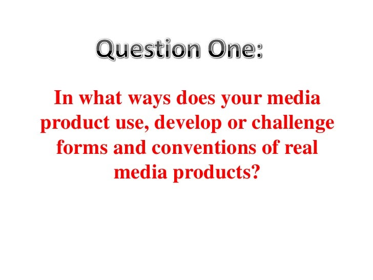 Question One:<br />In what ways does your media product use, develop or challenge forms and conventions of real media prod...