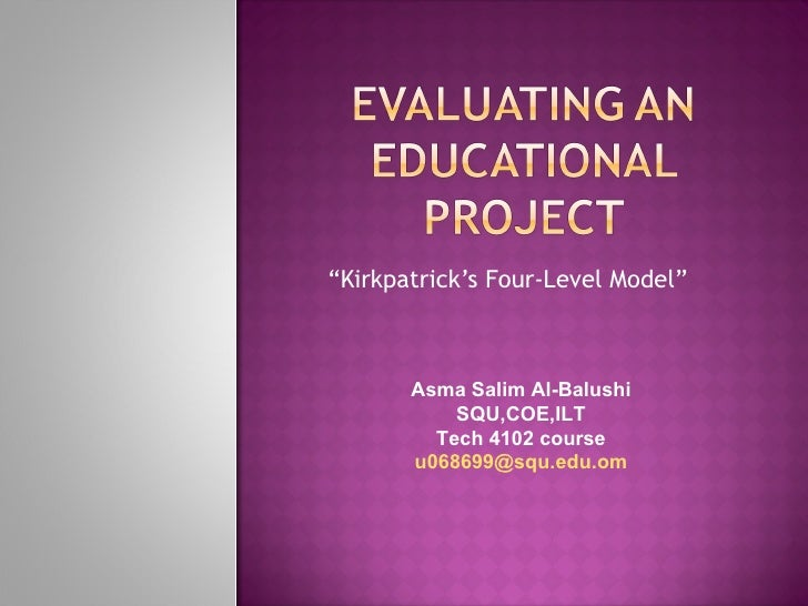 """ Kirkpatrick's Four-Level Model"" Asma Salim Al-Balushi  SQU,COE,ILT  Tech 4102 course  [email_address]"