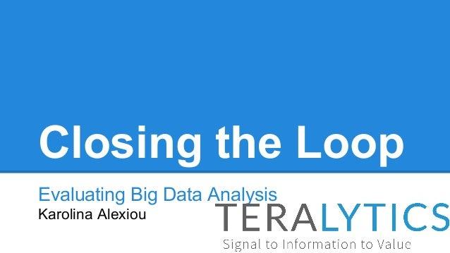 Closing the Loop Evaluating Big Data Analysis Karolina Alexiou