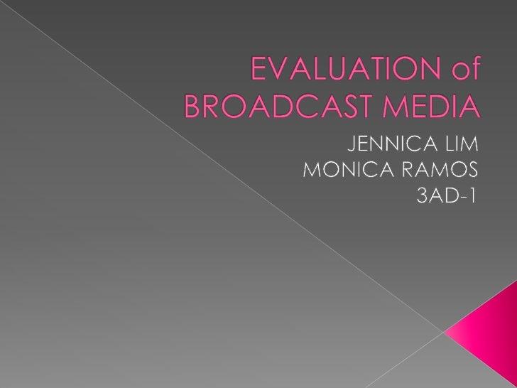 EVALUATION of BROADCAST MEDIA<br />JENNICA LIM<br />MONICA RAMOS<br />3AD-1<br />