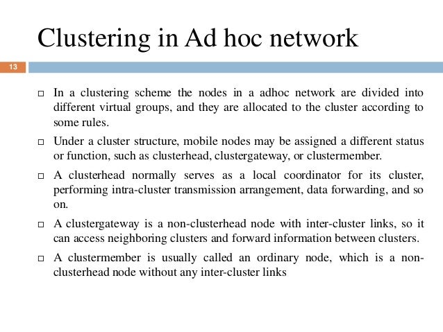 Clustering in Ad hoc network 13  In a clustering scheme the nodes in a adhoc network are divided into different virtual g...