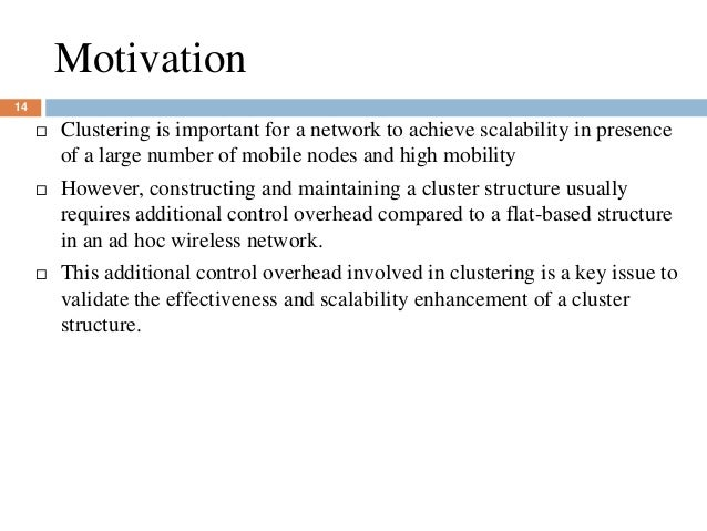 Motivation 14  Clustering is important for a network to achieve scalability in presence of a large number of mobile nodes...