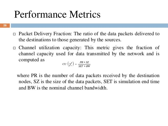 Performance Metrics 26  Packet Delivery Fraction: The ratio of the data packets delivered to the destinations to those ge...