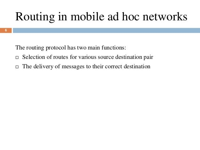 Routing in mobile ad hoc networks 6 The routing protocol has two main functions:  Selection of routes for various source ...