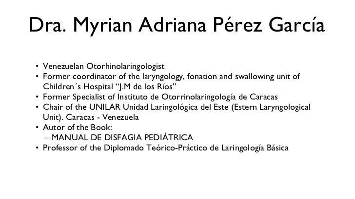 Dra. Myrian Adriana Pérez García <ul><li>Venezuelan Otorhinolaringologist </li></ul><ul><li>Former coordinator of the lary...