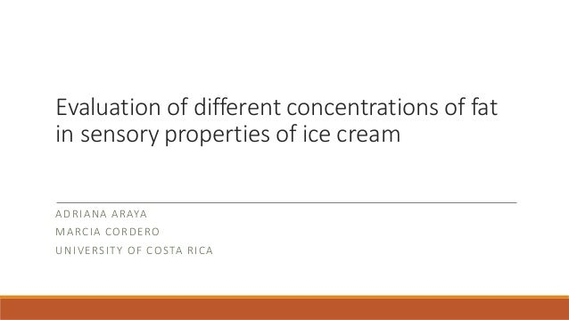 Evaluation of different concentrations of fat in sensory properties of ice cream ADRIANA ARAYA MARCIA CORDERO UNIVERSITY O...