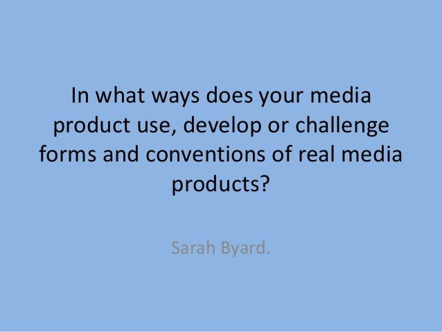 In what ways does your mediaproduct use, develop or challengeforms and conventions of real mediaproducts?Sarah Byard.
