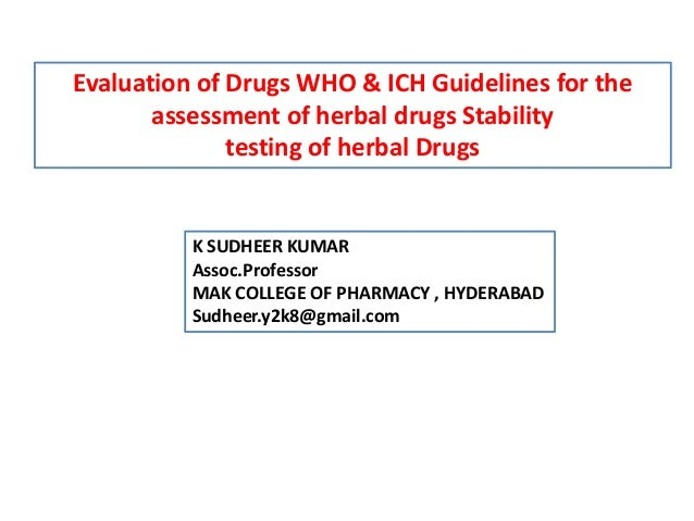Evaluation of Drugs WHO & ICH Guidelines for the assessment of herbal drugs Stability testing of herbal Drugs K SUDHEER KU...