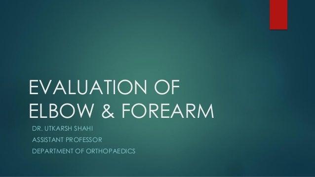 EVALUATION OF ELBOW & FOREARM DR. UTKARSH SHAHI ASSISTANT PROFESSOR DEPARTMENT OF ORTHOPAEDICS