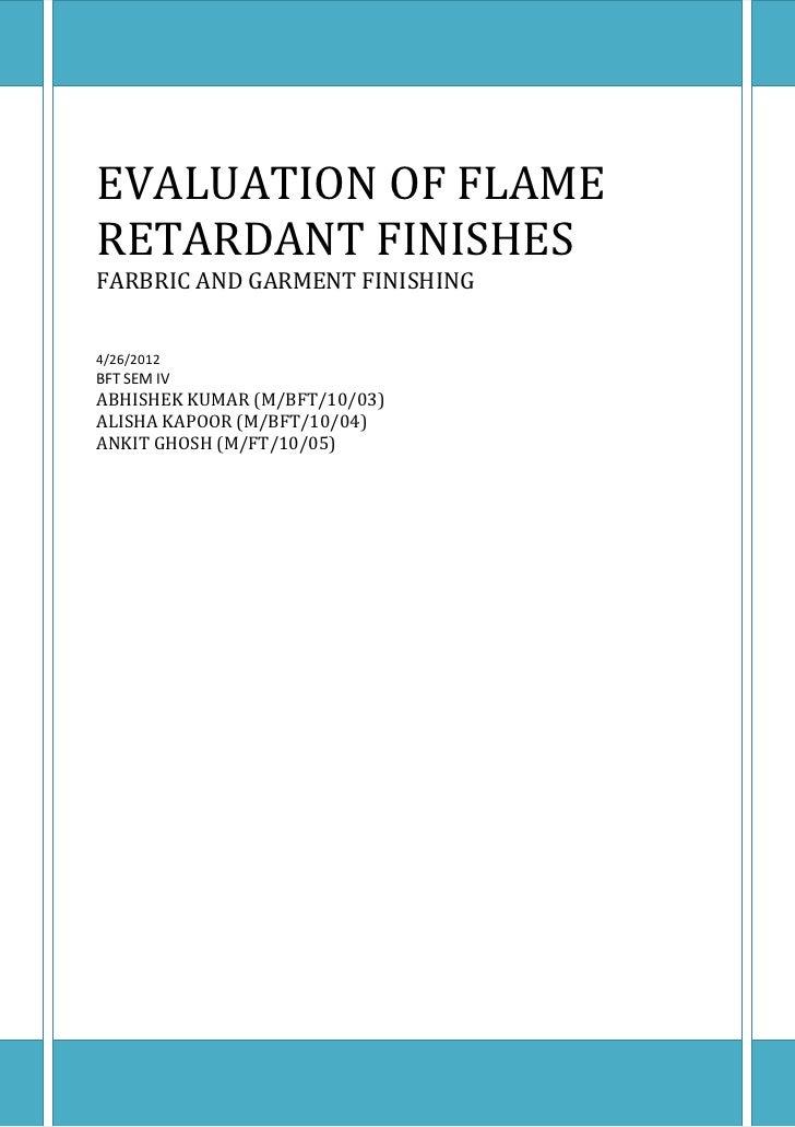 EVALUATION OF FLAMERETARDANT FINISHESFARBRIC AND GARMENT FINISHING4/26/2012BFT SEM IVABHISHEK KUMAR (M/BFT/10/03)ALISHA KA...