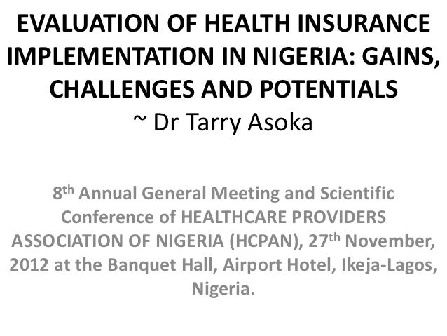 EVALUATION OF HEALTH INSURANCEIMPLEMENTATION IN NIGERIA: GAINS,   CHALLENGES AND POTENTIALS          ~ Dr Tarry Asoka     ...