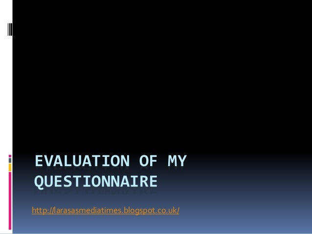 EVALUATION OF MY  QUESTIONNAIRE  http://larasasmediatimes.blogspot.co.uk/