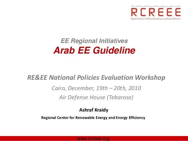 EE Regional Initiatives          Arab EE GuidelineRE&EE National Policies Evaluation Workshop         Cairo, December, 19t...