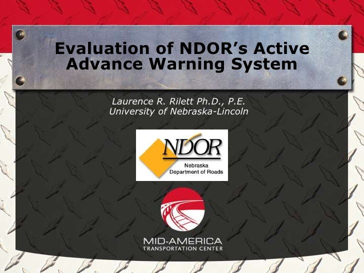 Evaluation of NDOR's Active Advance Warning System     Laurence R. Rilett Ph.D., P.E.     University of Nebraska-Lincoln