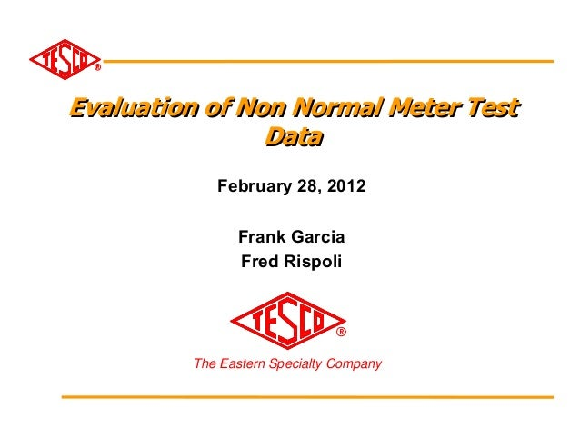Evaluation of Non Normal Meter Test                Data            February 28, 2012               Frank Garcia           ...