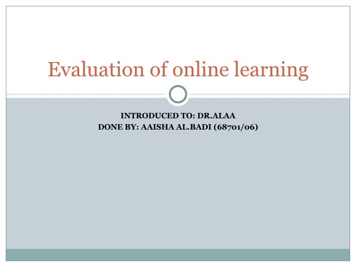 INTRODUCED TO: DR.ALAA DONE BY: AAISHA AL.BADI (68701/06) Evaluation of online learning