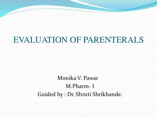 EVALUATION OF PARENTERALS Monika V. Pawar M.Pharm- I Guided by : Dr. Shruti Shrikhande.
