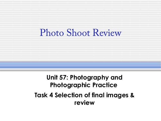 Photo Shoot Review  Unit 57: Photography and Photographic Practice Task 4 Selection of final images & review