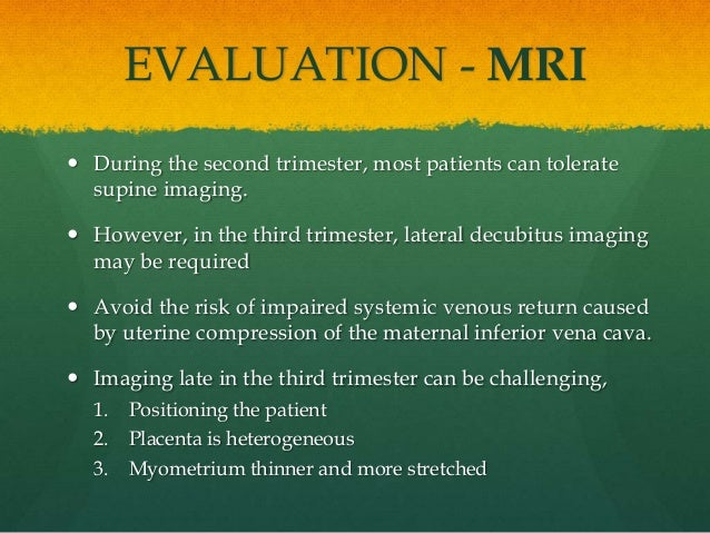 EVALUATION - MRI  During the second trimester, most patients can tolerate supine imaging.  However, in the third trimest...
