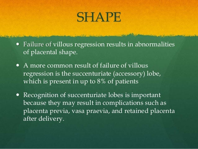 SHAPE  Failure of villous regression results in abnormalities of placental shape.  A more common result of failure of vi...