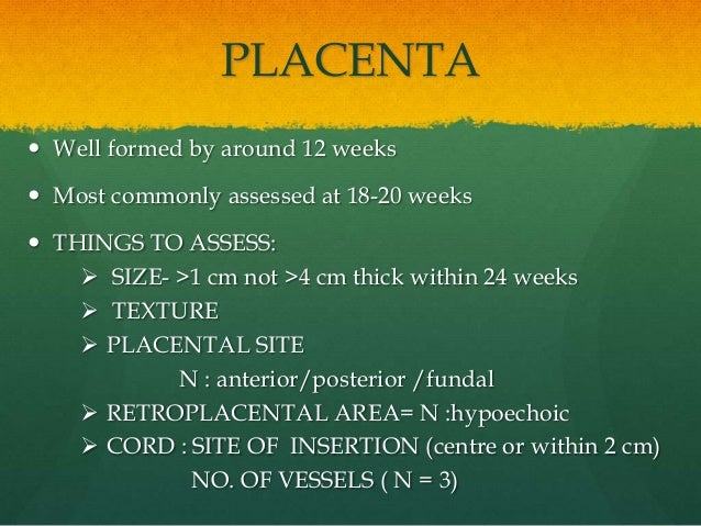 PLACENTA  Well formed by around 12 weeks  Most commonly assessed at 18-20 weeks  THINGS TO ASSESS:  SIZE- >1 cm not >4...