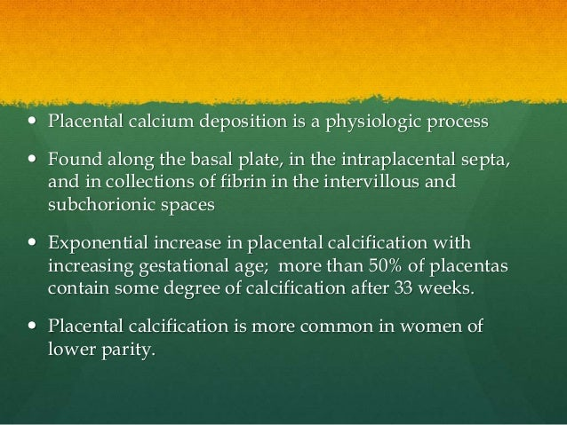  Placental calcium deposition is a physiologic process  Found along the basal plate, in the intraplacental septa, and in...