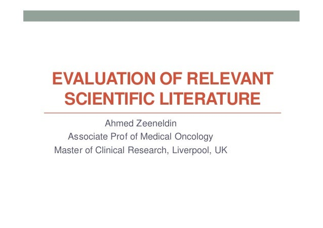 EVALUATION OF RELEVANT SCIENTIFIC LITERATURE            Ahmed Zeeneldin  Associate Prof of Medical OncologyMaster of Clini...