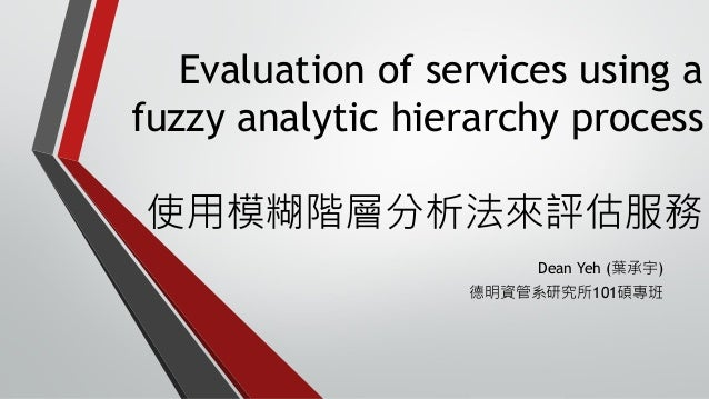 Evaluation of services using a fuzzy analytic hierarchy process 使用模糊階層分析法來評估服務 Dean Yeh (葉承宇) 德明資管系研究所101碩專班