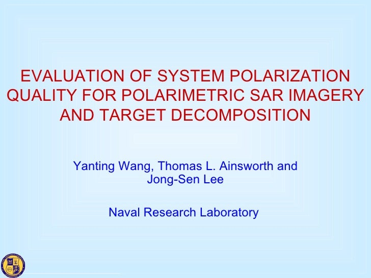 EVALUATION OF SYSTEM POLARIZATION QUALITY FOR POLARIMETRIC SAR IMAGERY AND TARGET DECOMPOSITION Yanting Wang, Thomas L. Ai...