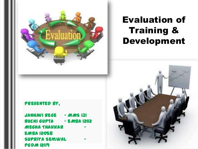 Evaluation of Training & Development  Presented By, Janhavi Rege – MMS 131 Ruchi Gupta – eMBA 12112 Megha Thakkar – eMBA 1...