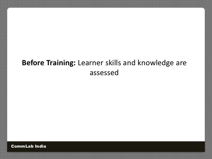 Before Training: Learner skills and knowledge are assessed<br />CommLab India<br />