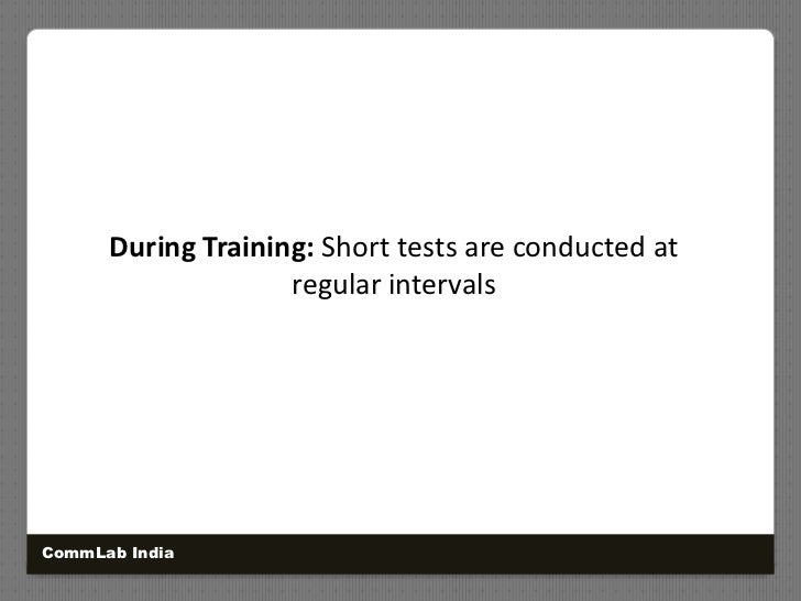 During Training: Short tests are conducted at <br />regular intervals <br />CommLab India<br />