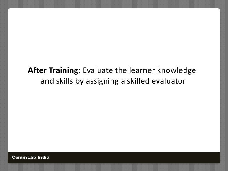 After Training: Evaluate the learner knowledge<br />and skills by assigning a skilled evaluator<br />CommLab India<br />