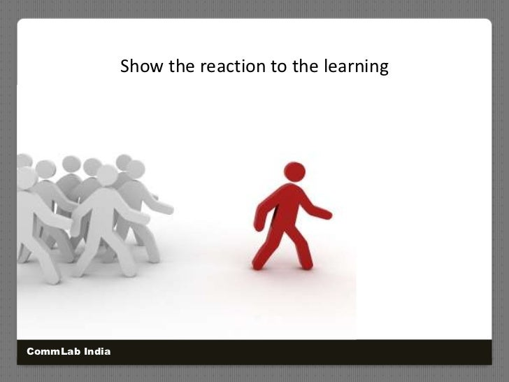 Show the reaction to the learning<br />CommLab India<br />