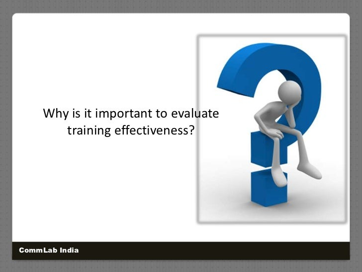 Why is it important to evaluate training effectiveness?<br />CommLab India<br />