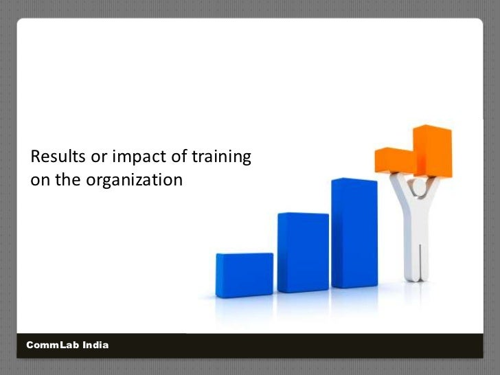 Results or impact of training on the organization<br />CommLab India<br />