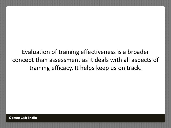 Evaluation of training effectiveness is a broader concept than assessment as it deals with all aspects of training efficac...