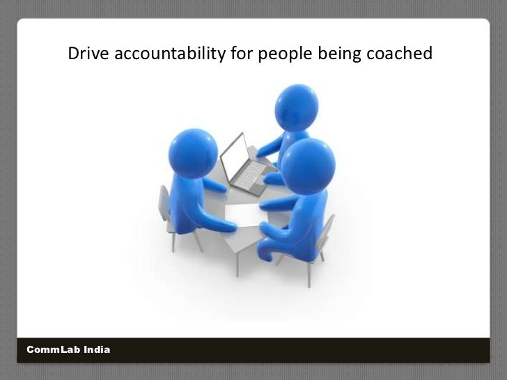Drive accountability for people being coached<br />CommLab India<br />