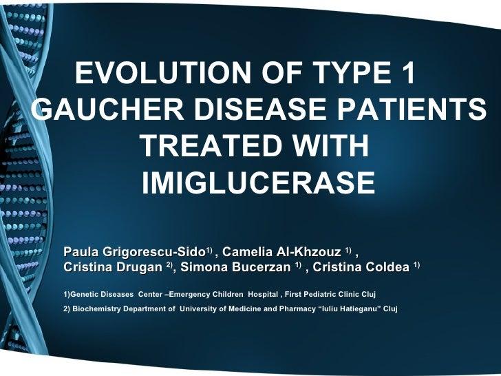 EVOLUTION OF TYPE 1 GAUCHER DISEASE PATIENTS      TREATED WITH      IMIGLUCERASE   Paula Grigorescu-Sido1) , Camelia Al-Kh...