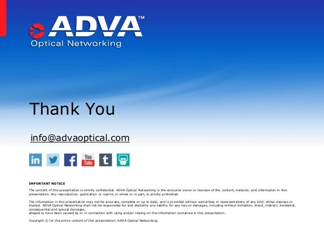 Thank You IMPORTANT NOTICE The content of this presentation is strictly confidential. ADVA Optical Networking is the exclu...