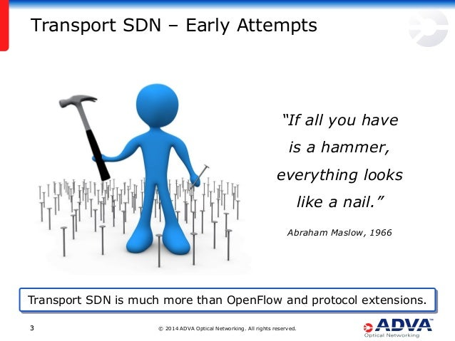 """© 2014 ADVA Optical Networking. All rights reserved.33 Transport SDN – Early Attempts """"If all you have is a hammer, everyt..."""