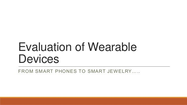Evaluation of Wearable Devices FROM SMART PHONES TO SMART JEWELRY…..
