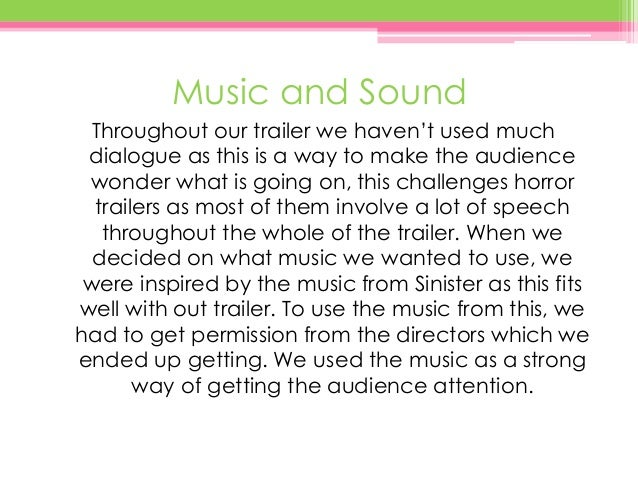 Music and Sound Throughout our trailer we haven't used much dialogue as this is a way to make the audience wonder what is ...