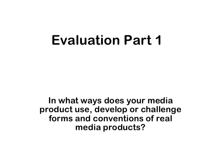 Evaluation Part 1 In what ways does your media product use, develop or challenge forms and conventions of real media produ...