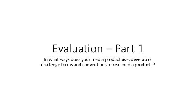 Evaluation – Part 1 In what ways does your media product use, develop or challenge forms and conventions of real media pro...