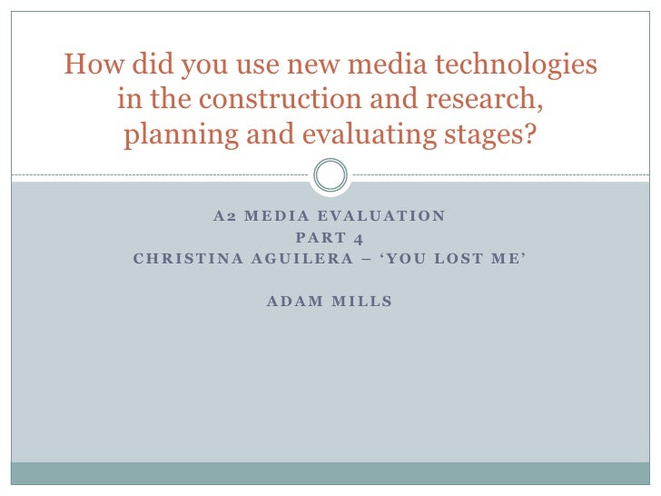 A2 MEDIA Evaluation<br />Part 4<br />Christina aguilera – 'you lost me'<br />Adam mills<br />How did you use new media tec...