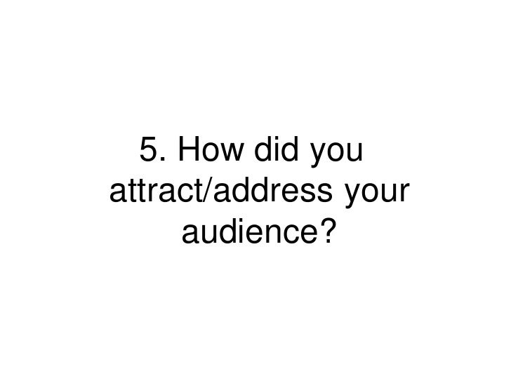 5. How did youattract/address your     audience?