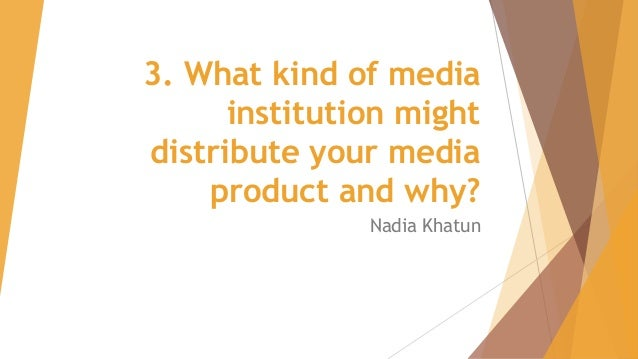3. What kind of media institution might distribute your media product and why? Nadia Khatun