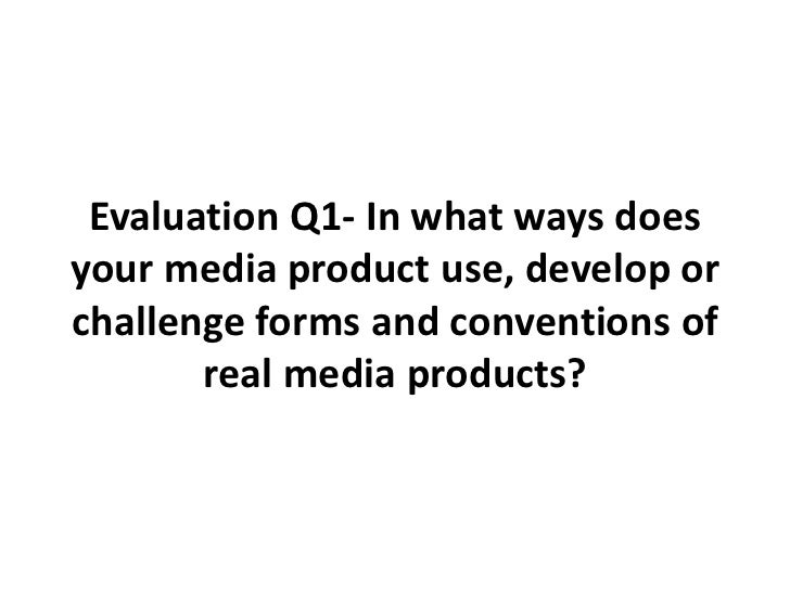 Evaluation Q1- In what ways does your media product use, develop or challenge forms and conventions of real media products...