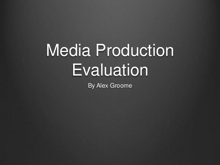 Media Production  Evaluation     By Alex Groome